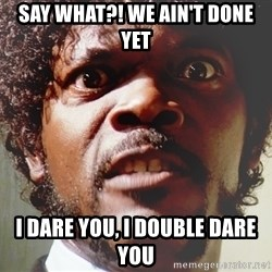 Mad Samuel L Jackson - Say what?! We ain't done yet I dare you, I double dare you