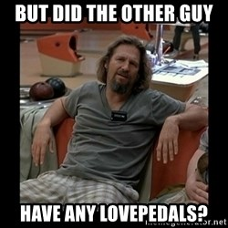 The Dude - but did the other guy have any lovepedals?