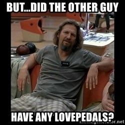 The Dude - but...did the other guy have any lovepedals?