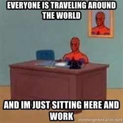 and im just sitting here masterbating - Everyone is traveling around the world And im just sitting here and work
