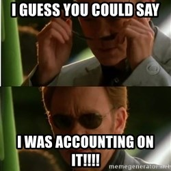 Csi - I guess you could say I was accounting on it!!!!