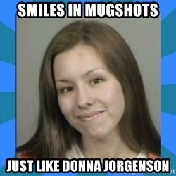 Jodi arias meme  - Smiles in mugshots Just like donna jorgenson