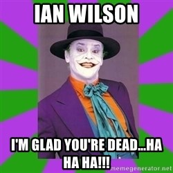 Jack Nicholson Joker- Steve Miller - Ian wilson I'm glad you're dead...ha ha ha!!!