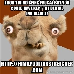 Crazy Camel lol - i don't mind being frugal but you could have kept the dental insurance! http://familydollarstretcher.com