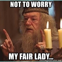 dumbledore fingers - Not to worry  my fair lady...