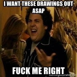 Fuck me right - I want these drawings out asap fuck me right