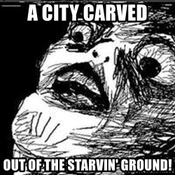 Omg Rage Guy - a city carved out of the starvin' ground!