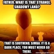 The Lion King - father, what is that strange, shadowy land? That is Southend, Simba. it is a dark place. you must never go there.