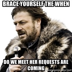 Brace yourself - Brace YOURSELF THE WHEN Do we meet HER REQUESTS ARE COMING