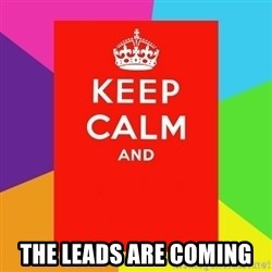 Keep calm and -  THE LEADS ARE COMING