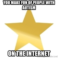 Gold Star Jimmy - You make fun of people with autism On the internet