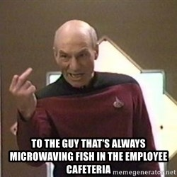 Picard Finger -  To the guy that's always microwaving fish in the employee cafeteria