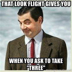 "MR bean - that look flight gives you when you ask to take ""three"""