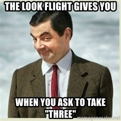 "MR bean - the look flight gives you when you ask to take ""three"""