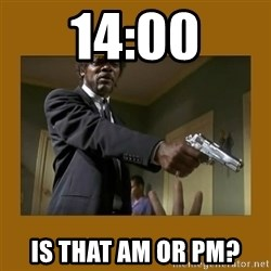 say what one more time - 14:00 iS THAT am OR pm?