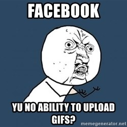 YU NO - facebook yu no ability to upload gifs?