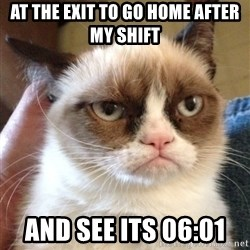 Grumpy Cat 2 - at the exit to go home after my shift and see its 06:01