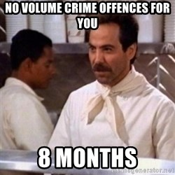 No Soup for You - No volume crime offences for you 8 months