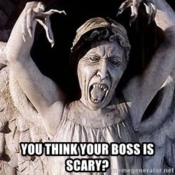 Weeping angel meme -  You think your boss is scary?