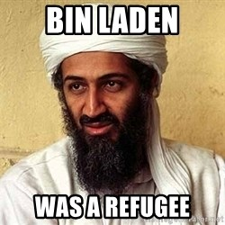 Osama Bin Laden - Bin laden was a refugee