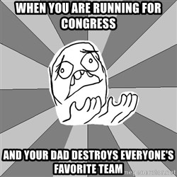 Whyyy??? - When you are running for congress And your dad Destroys everyone's favorite team