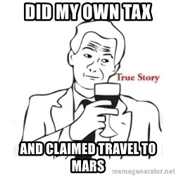 truestoryxd - did my own tax  AND CLAIMED travel to mars