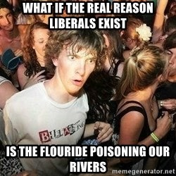 -Sudden Clarity Clarence - what if the real reason liberals exist is the flouride poisoning our rivers