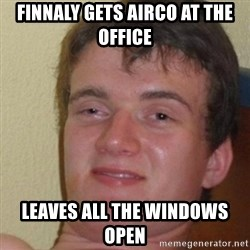 really high guy - Finnaly gets airco at the office leaves all the windows open