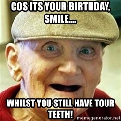 Old man no teeth - CoS its your Birthday, smile.... Whilst you still have tour teeth!