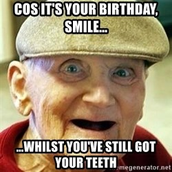 Old man no teeth - Cos it's your birthday, Smile... ...whiLst You've still goT your teeth