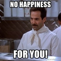 soup nazi - No happiness for you!