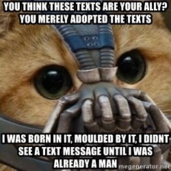 bane cat - You think these texts are your ally? You merely adopted the texts I was born in it, moulded by it, i didnt see a text message until i was already a man