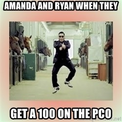 psy gangnam style meme - Amanda and Ryan when they get a 100 on the PCO