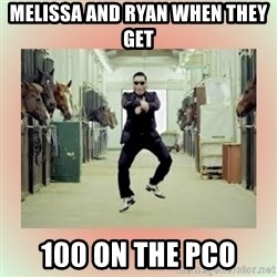 psy gangnam style meme - melissa and Ryan when they get  100 on the PCO