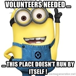 Despicable Me Minion - Volunteers Needed ... ... this place doesn't run by itself !