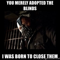 Bane Meme - you merely adopted the blinds i was born to close them