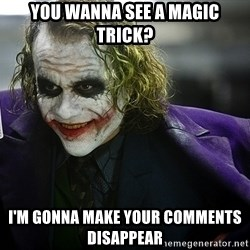 joker - you wanna see a magic trick? I'm gonna make your comments disappear