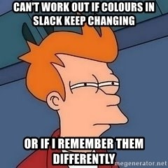 Fry squint - can't work out if colours in slack keep changing OR IF I REMEMBER THEM DIFFERENTLY