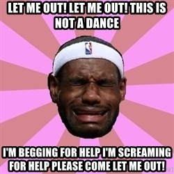 LeBron James - Let me out! Let me out! This is not a dance I'm begging for help I'm screaming for help Please come let me out!