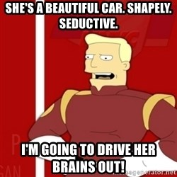 Zapp Brannigan - She's a beautiful car. Shapely. Seductive.  I'm going to drive her brains out!