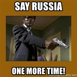 say what one more time - SAY RUSSIA one more time!