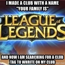 "League of legends - i made a club with a name ""your family is"" and now i am searching for a club tag to whrite on my club"