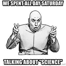 """Sceptical Dr. Evil - We spent all day saturday talking about """"science"""""""