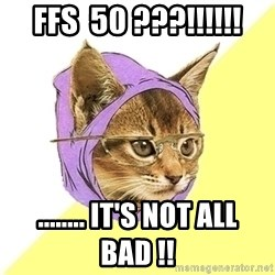 Hipster Cat - FFS  50 ???!!!!!! ........ it's not ALL bad !!