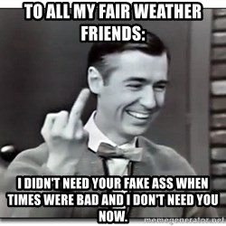 Mr Rogers gives the finger - To all my fair weather friends: I didn't need your fake ass when times were bad and I don't Need you now.
