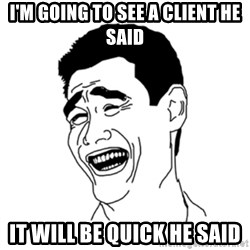 FU*CK THAT GUY - I'm going to see a client he said It will be quick he said
