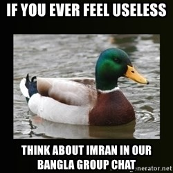good advice duck - If you ever Feel Useless Think about imran in our Bangla Group Chat