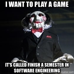 Jigsaw - i want to play a game IT'S CALLED FINISH A SEMESTER IN SOFTWARE ENGINEERING
