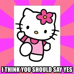 Hello Kitty -  I think you should say yes