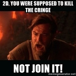 """Obi Wan Kenobi """"You were my brother!"""" - 2D, YOU WERE SUPPOSED TO KILL THE CRINGE NOT JOIN IT!"""